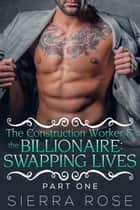 The Construction Worker & the Billionaire: Swapping Lives - Taming The Bad Boy Billionaire, #9 ebook by