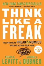 Think Like a Freak - The Authors of Freakonomics Offer to Retrain Your Brain ebook by Steven D. Levitt,Stephen J. Dubner