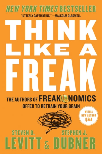 Think Like a Freak - The Authors of Freakonomics Offer to Retrain Your Brain ebook by Steven D. Levitt,Stephen J Dubner