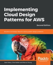 Implementing Cloud Design Patterns for AWS - Solutions and design ideas for solving system design problems, 2nd Edition ebook by Sean Keery, Marcus Young, Clive Harber