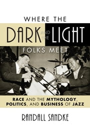 Where the Dark and the Light Folks Meet - Race and the Mythology, Politics, and Business of Jazz ebook by Randall Sandke