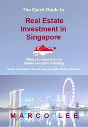 THE QUICK GUIDE TO REAL ESTATE INVESTMENT IN SINGAPORE 2015 - What You Need To Know Before You Start Investing ebook by Marco Lee