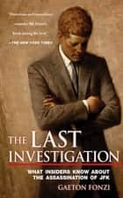 The Last Investigation - What Insiders Know about the Assassination of JFK ebook by Gaeton Fonzi, Marie Fonzi