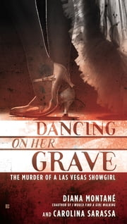 Dancing on Her Grave - The Murder of a Las Vegas Showgirl ebook by Diana Montane, Carolina Sarassa