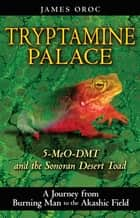 Tryptamine Palace - 5-MeO-DMT and the Sonoran Desert Toad ebook by James Oroc