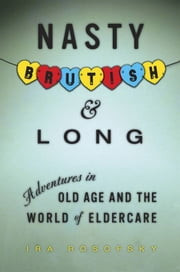Nasty, Brutish, and Long - Adventures in Eldercare ebook by Ira Rosofsky