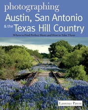 Photographing Austin, San Antonio and the Texas Hill Country: Where to Find Perfect Shots and How to Take Them ebook by Laurence Parent