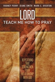 Lord Teach Me How to Pray - 10 Petitions That Strengthen Your Relationship with God ebook by Perry, Smith, Overton