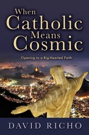 When Catholic Means Cosmic: Opening to a Big-Hearted Faith ebook by David Richo