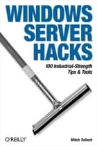 Windows Server Hacks - 100 Industrial-Strength Tips & Tools ebook by Mitch Tulloch