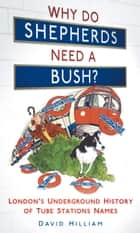 Why Do Shepherds Need a Bush? - London's Underground History of Tube Station Names ebook by David Hilliam