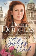 A Sister's Wish - A dramatic and heartwarming new saga from the bestselling author ebook by Donna Douglas