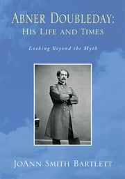 Abner Doubleday: His Life and Times - Looking Beyond the Myth ebook by JoAnn Smith Bartlett