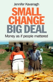 Small Change, Big Deal - Money as if people mattered  ebook by Jennifer Kavanagh