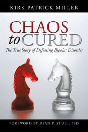 Chaos to Cured - The True Story of Defeating Bipolar Disorder ebook by Kirk Patrick Miller