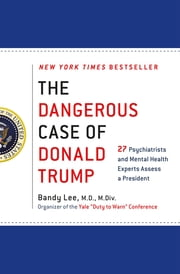The Dangerous Case of Donald Trump - 27 Psychiatrists and Mental Health Experts Assess a President ebook by Bandy X. Lee, Robert Jay Lifton, Gail Sheehy,...