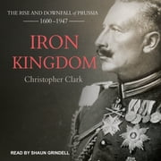 Iron Kingdom - The Rise and Downfall of Prussia, 1600-1947 audiobook by Christopher Clark