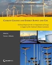 Climate Change and Energy Supply and Use - Technical Report for the U.S. Department of Energy in Support of the National Climate Assessment ebook by Thomas J. Wilbanks,Dan Bilello