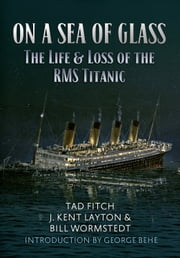 On a Sea of Glass - The Life & Loss of the RMS Titanic ebook by Tad Fitch, J. Kent Layton, Bill Wormstedt,...