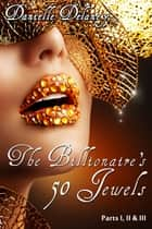 The Billionaire's 50 Jewels Parts 1, 2 & 3 ebook by Danielle Delaney