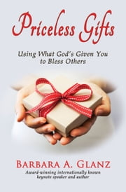 Priceless Gifts: Using What God's Given You to Bless Others ebook by Barbara A. Glanz