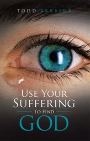 Use Your Suffering To Find God ebook by Todd Skrbina