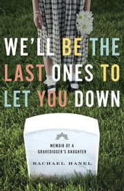 We'll Be the Last Ones to Let You Down - Memoir of a Gravedigger's Daughter ebook by Rachael Hanel