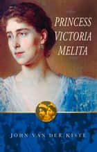 Princess Victoria Melita ebook by John van der Kiste