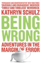 Being Wrong - Adventures in the Margin of Error ebook by Kathryn Schultz