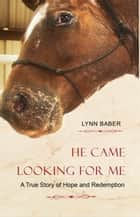 He Came Looking For Me: A true story of hope and redemption ebook by Lynn Baber