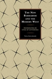 The New Barbarism and the Modern West - Recognizing an Ethic of Difference ebook by Toivo Koivukoski