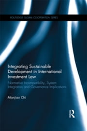 Integrating Sustainable Development in International Investment Law - Normative Incompatibility, System Integration and Governance Implications ebook by Manjiao Chi