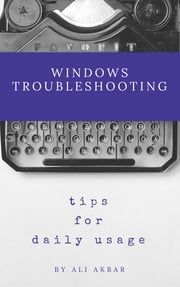 Windows Troubleshooting Tips for Daily Usage ebook by Ali Akbar, Zico Pratama Putra