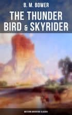 The Thunder Bird & Skyrider (Western Adventure Classics) - Adventures of a Wild West Cowboy Who Wanted to be a Pilot ebook by B. M. Bower