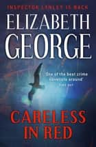 Careless in Red - An Inspector Lynley Novel: 12 eBook by Elizabeth George