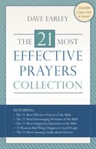 The 21 Most Effective Prayers Collection - Featuring The 21 Most Effective Prayers of the Bible, The 21 Most Encouraging Promises of the Bible, The 21 Most Dangerous Questions of the Bible, 21 Reasons Bad Things Happen to Good People, and The 21 Most Amazing Truths about Heaven ebook by Dave Earley