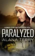 Paralyzed - A Kennedy Stern Christian Suspense Novel, #2 ebook by Alana Terry