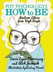 Pot Psychology's How to Be - Lowbrow Advice from High People ebook by Rich Juzwiak,Lindsay Mound,Tracie Egan Morrissey