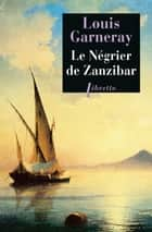 Le Négrier de Zanzibar ebook by Louis Garneray
