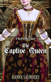 The Captive Queen: A Novel of Mary Stuart ebook by Danny Saunders