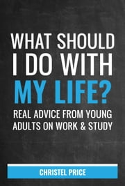 What Should I Do With My Life? Real Advice From Young Adults On Work & Study ebook by Christel Price