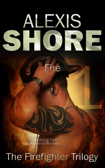 Fire - The Firefighter Trilogy, #1 ebook by Alexis Shore