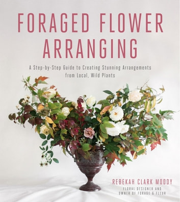 Foraged Flower Arranging - A Step-by-Step Guide to Creating Stunning Arrangements from Local, Wild Plants ebook by Rebekah Clark Moody