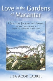 Love in the Gardens of Macantar - A Spiritual Journey of Healing from Codependency and Relationship Addiction ebook by Lisa Acor Laurel