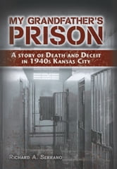My Grandfather's Prison - A Story of Death and Deceit in 1940s Kansas City ebook by Richard A. Serrano