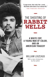 The Shooting of Rabbit Wells - A White Cop, a Young Man of Color, and an American Tragedy; with a New Introduction by the Author ebook by William Loizeaux