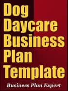 Dog Daycare Business Plan Template (Including 6 Special Bonuses) ebook by Business Plan Expert