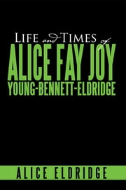 Life And Times of Alice Fay Joy Young-Bennett-Eldridge ebook by Alice Eldridge
