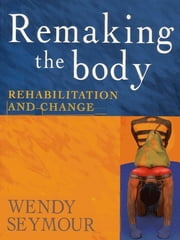Remaking the Body - Rehabilitation and change ebook by Wendy Seymour