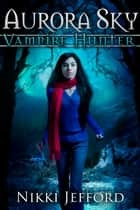 Aurora Sky: Vampire Hunter ebook by Nikki Jefford